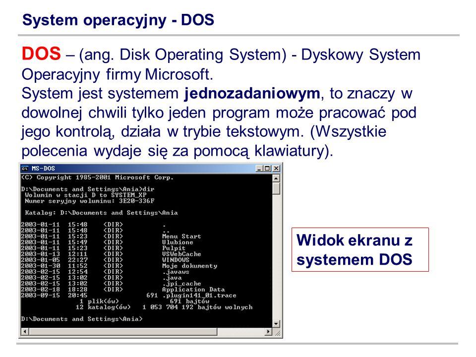 System operacyjny - DOS DOS – (ang. Disk Operating System) - Dyskowy System Operacyjny firmy Microsoft. System jest systemem jednozadaniowym, to znacz