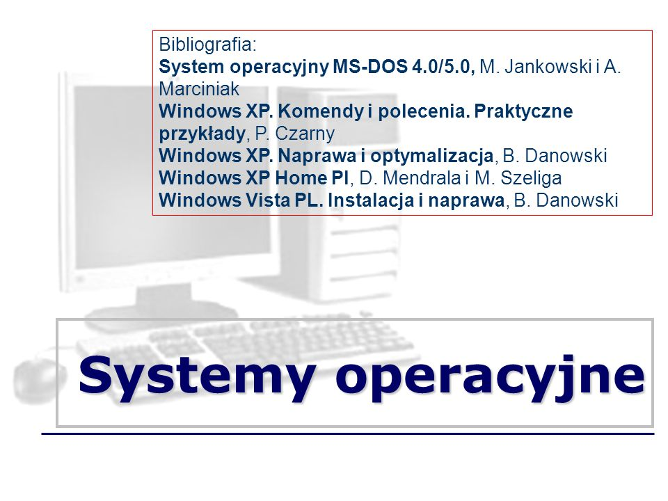 Systemy operacyjne Bibliografia: System operacyjny MS-DOS 4.0/5.0, M.
