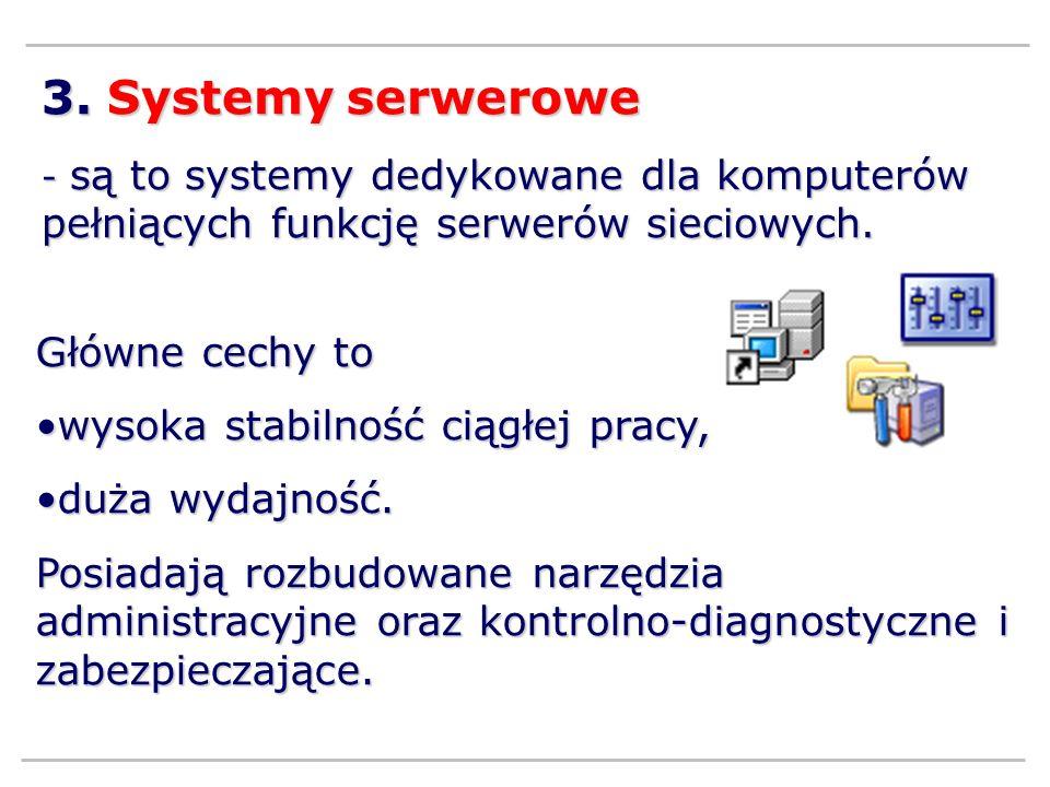 3. Systemy serwerowe - są to systemy dedykowane dla komputerów pełniących funkcję serwerów sieciowych. Główne cechy to wysoka stabilność ciągłej pracy