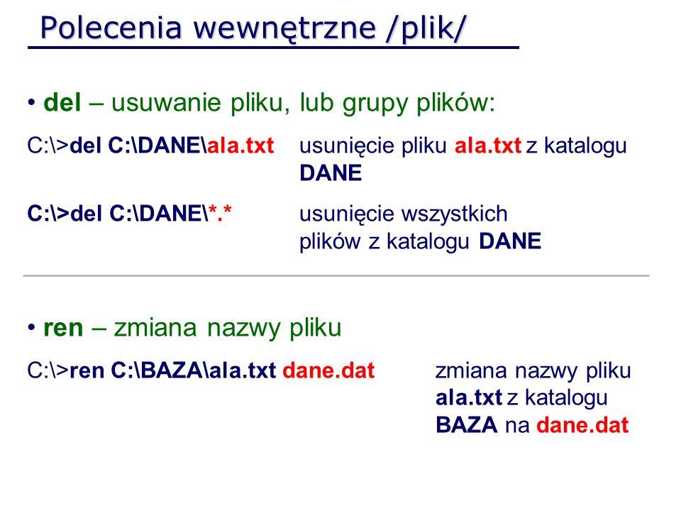 Polecenia wewnętrzne /plik/ del – usuwanie pliku, lub grupy plików: C:\>del C:\DANE\ala.txt usunięcie pliku ala.txt z katalogu DANE C:\>del C:\DANE\*.