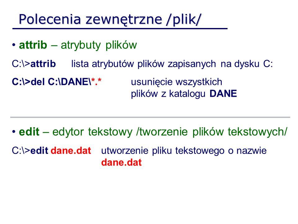 Polecenia zewnętrzne /plik/ attrib – atrybuty plików C:\>attrib lista atrybutów plików zapisanych na dysku C: C:\>del C:\DANE\*.* usunięcie wszystkich