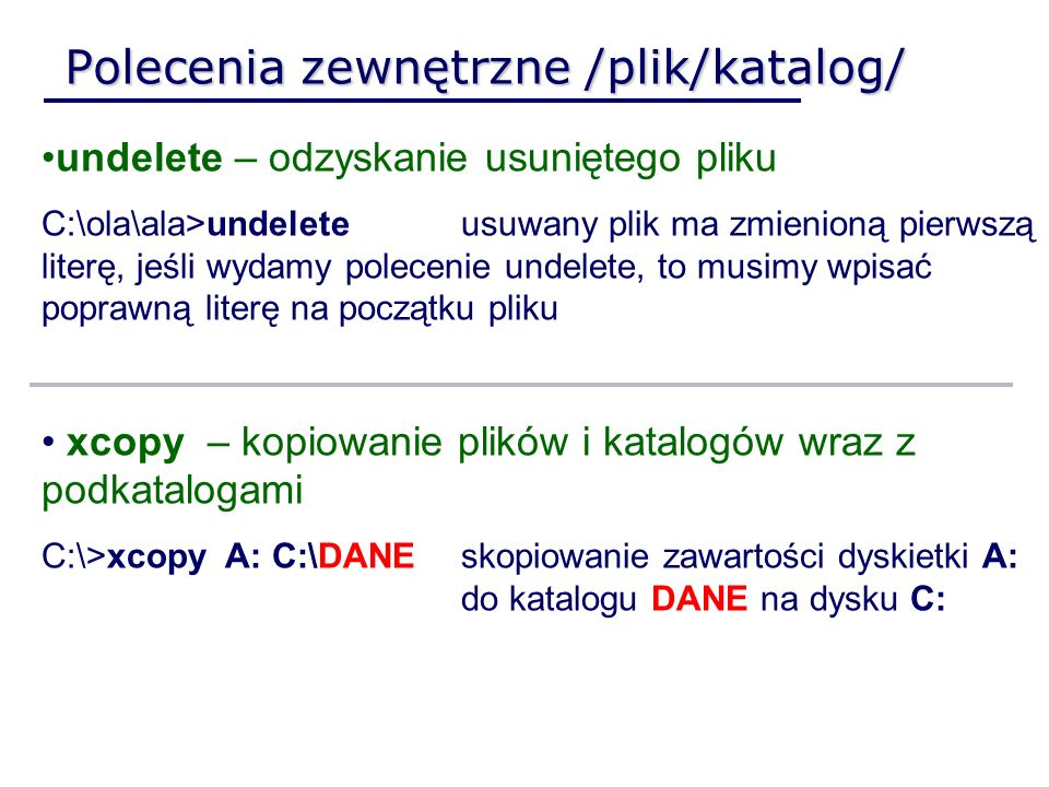 Polecenia zewnętrzne /plik/katalog/ undelete – odzyskanie usuniętego pliku C:\ola\ala>undelete usuwany plik ma zmienioną pierwszą literę, jeśli wydamy