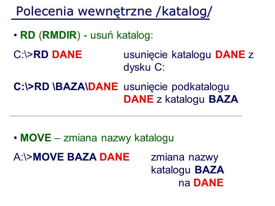 Polecenia wewnętrzne /katalog/ RD (RMDIR) - usuń katalog: C:\>RD DANEusunięcie katalogu DANE z dysku C: C:\>RD \BAZA\DANEusunięcie podkatalogu DANE z