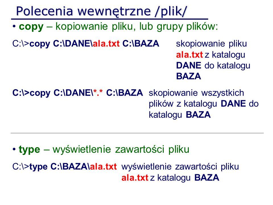 Polecenia wewnętrzne /plik/ copy – kopiowanie pliku, lub grupy plików: C:\>copy C:\DANE\ala.txt C:\BAZAskopiowanie pliku ala.txt z katalogu DANE do ka