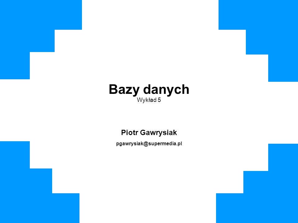 Bazy danych Wykład 5 Piotr Gawrysiak pgawrysiak@supermedia.pl