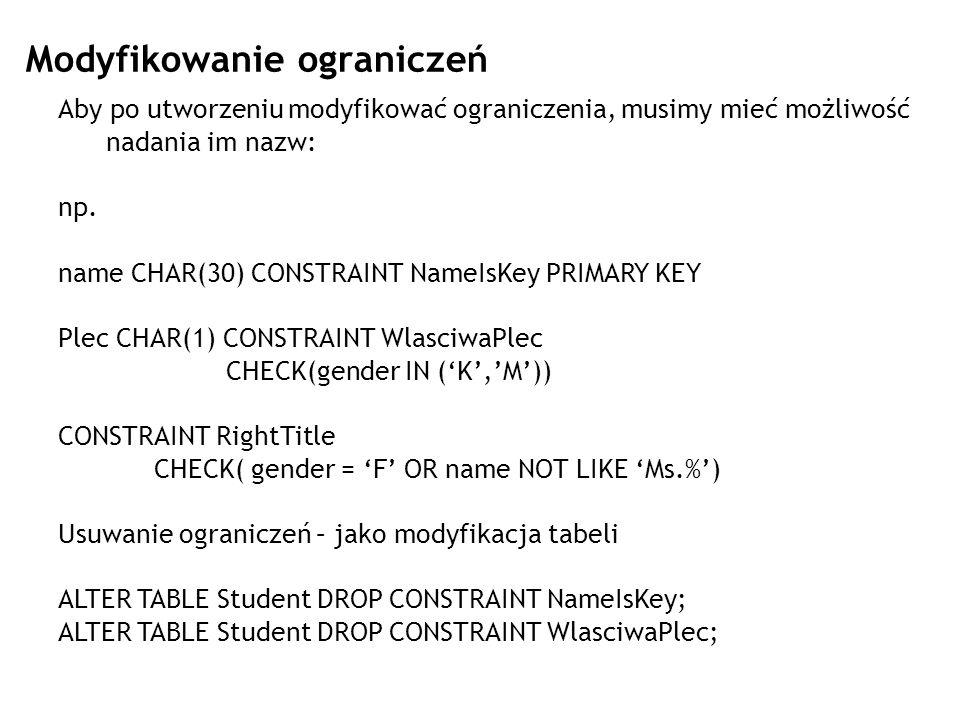 Modyfikowanie ograniczeń Aby po utworzeniu modyfikować ograniczenia, musimy mieć możliwość nadania im nazw: np. name CHAR(30) CONSTRAINT NameIsKey PRI