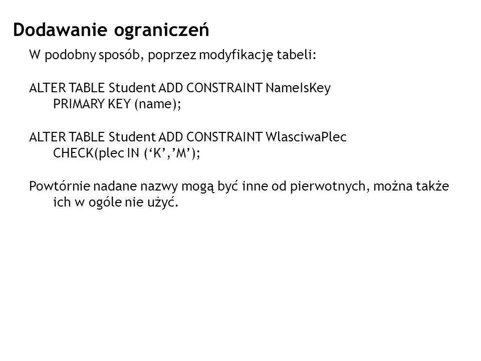 Dodawanie ograniczeń W podobny sposób, poprzez modyfikację tabeli: ALTER TABLE Student ADD CONSTRAINT NameIsKey PRIMARY KEY (name); ALTER TABLE Studen