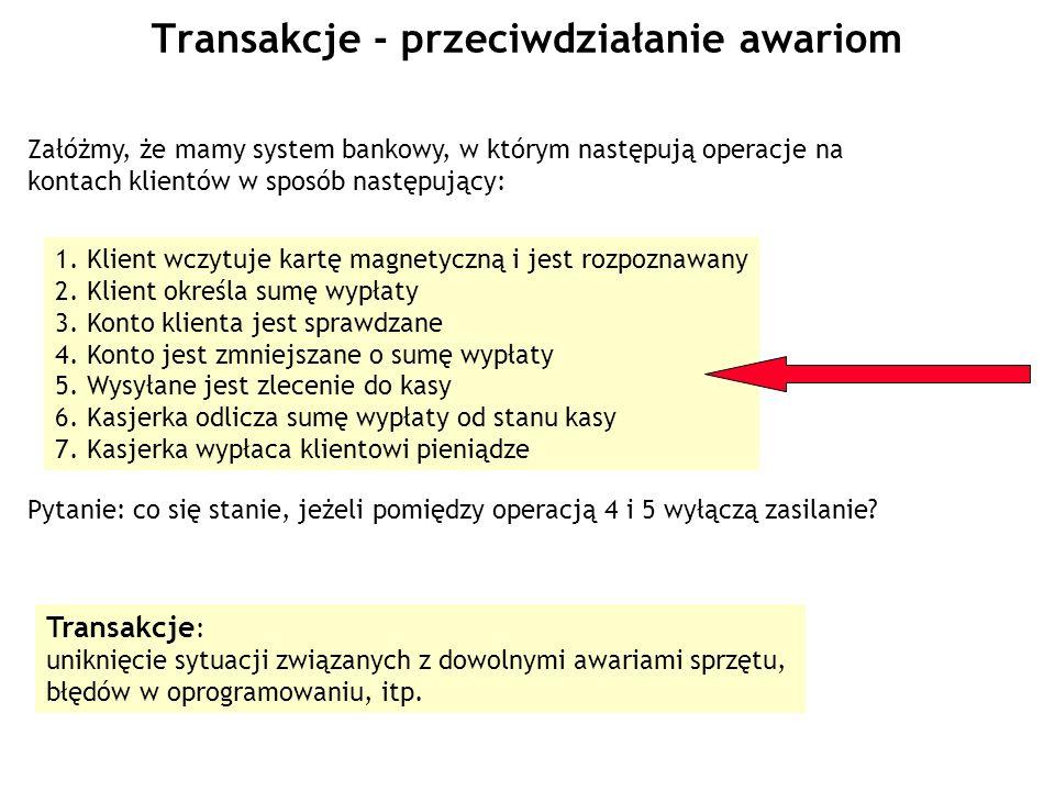 Transakcje - przeciwdziałanie awariom Załóżmy, że mamy system bankowy, w którym następują operacje na kontach klientów w sposób następujący: 1. Klient