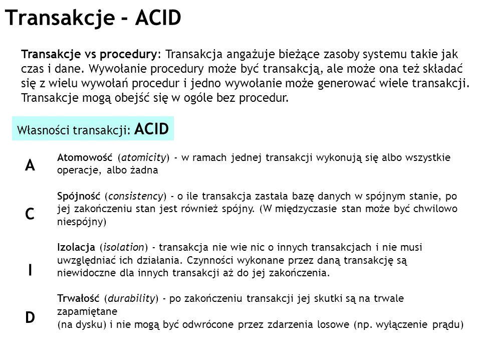 Transakcje - ACID Transakcje vs procedury: Transakcja angażuje bieżące zasoby systemu takie jak czas i dane. Wywołanie procedury może być transakcją,