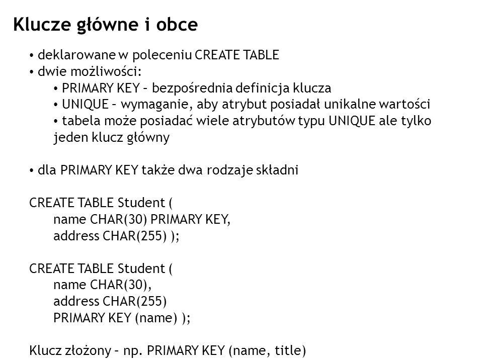 PRIMARY KEY a UNIQUE w zasadzie to samo ale: może być tylko jeden klucz głowny PRIMARY KEY PRIMARY KEY zabrania wstawienia wartości typu NULL zaś UNIQUE nie DBMS może automatycznie zakładać indeks na atrybut zdefiniowany jako PRIMARY KEY składnia podobna: CREATE TABLE Student ( name CHAR(30) UNIQUE, address CHAR(255) ); CREATE TABLE Student ( name CHAR(30), address CHAR(255) UNIQUE (name) );