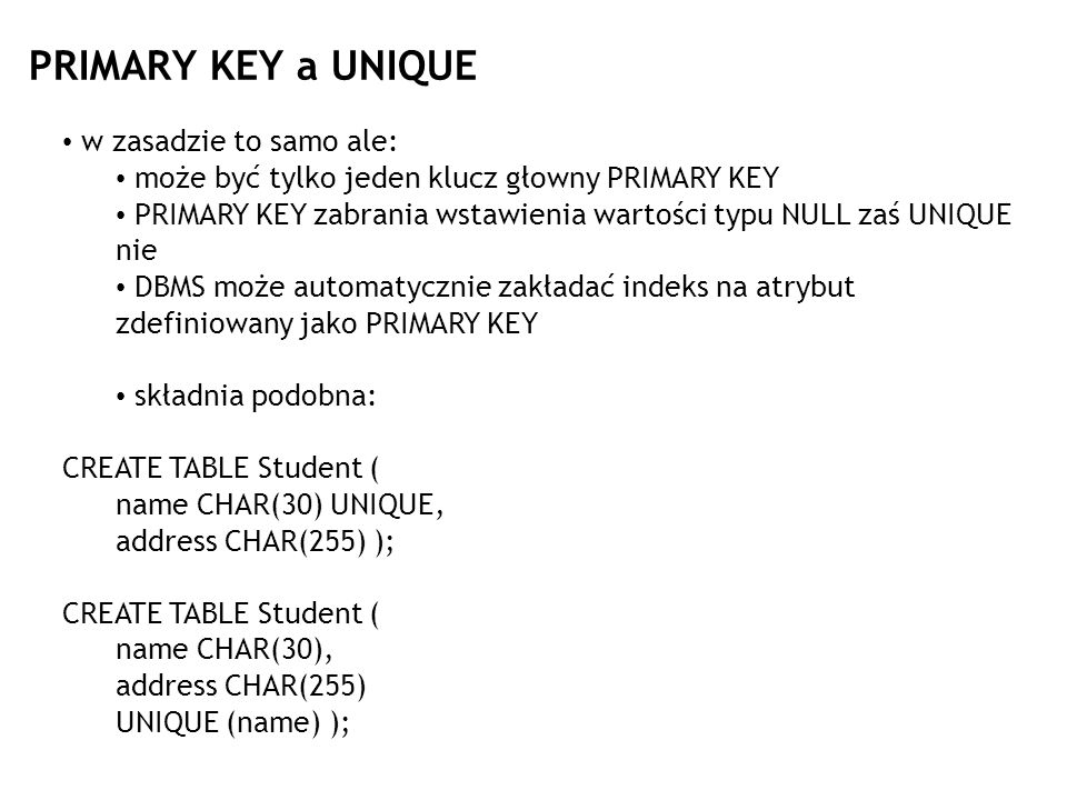 Dodawanie ograniczeń W podobny sposób, poprzez modyfikację tabeli: ALTER TABLE Student ADD CONSTRAINT NameIsKey PRIMARY KEY (name); ALTER TABLE Student ADD CONSTRAINT WlasciwaPlec CHECK(plec IN (K,M); Powtórnie nadane nazwy mogą być inne od pierwotnych, można także ich w ogóle nie użyć.