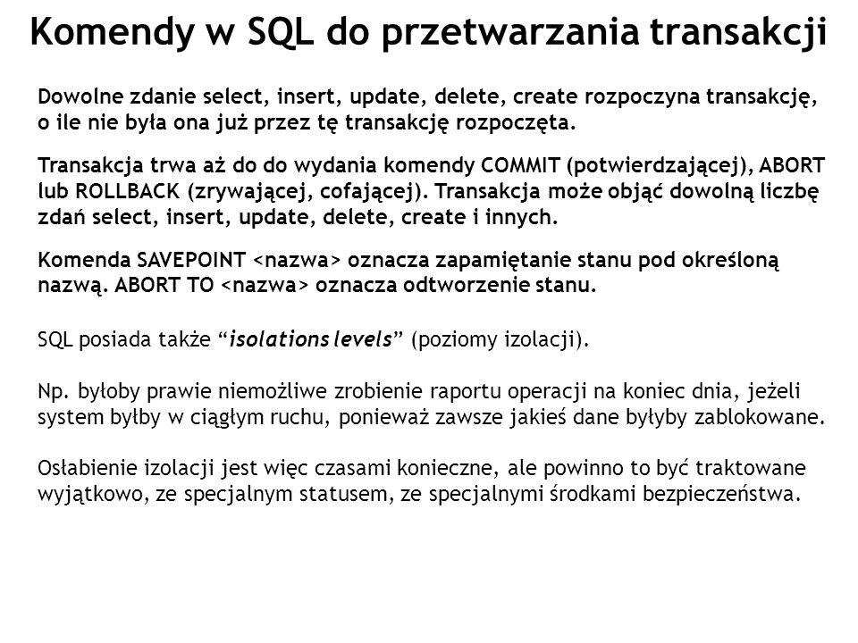 Komendy w SQL do przetwarzania transakcji Dowolne zdanie select, insert, update, delete, create rozpoczyna transakcję, o ile nie była ona już przez tę