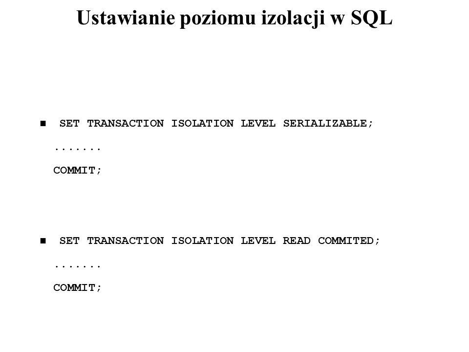 Ustawianie poziomu izolacji w SQL SET TRANSACTION ISOLATION LEVEL SERIALIZABLE;....... COMMIT; SET TRANSACTION ISOLATION LEVEL READ COMMITED;....... C