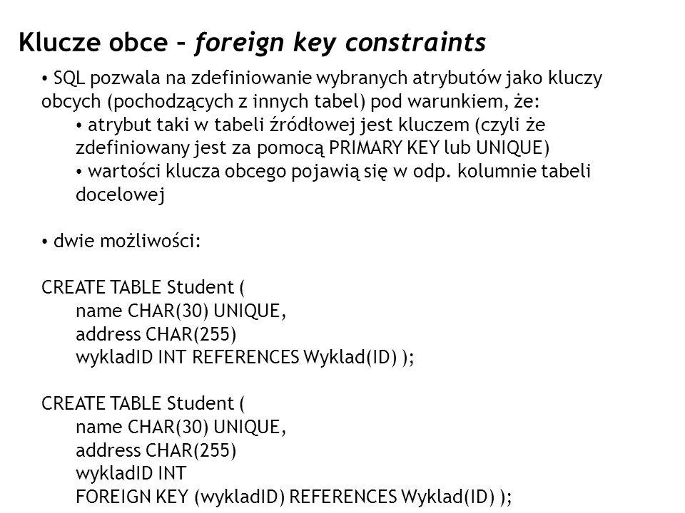 Klucze obce – foreign key constraints SQL pozwala na zdefiniowanie wybranych atrybutów jako kluczy obcych (pochodzących z innych tabel) pod warunkiem,