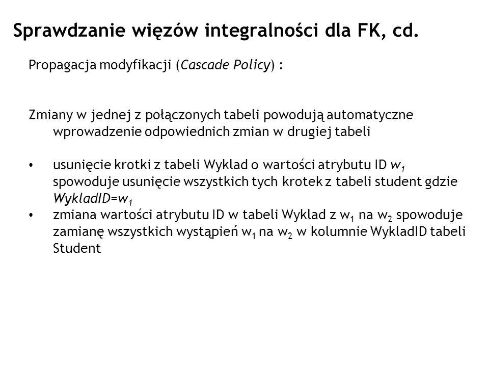 Sprawdzanie więzów integralności dla FK, cd. Propagacja modyfikacji (Cascade Policy) : Zmiany w jednej z połączonych tabeli powodują automatyczne wpro