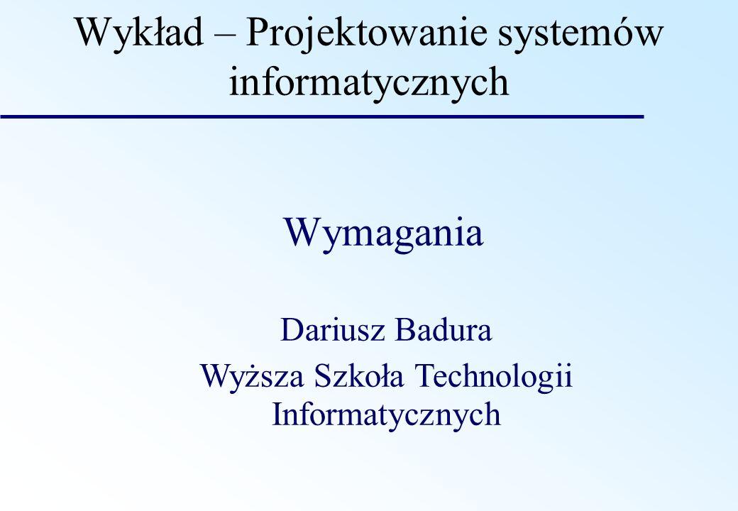 Wykład – Projektowanie systemów informatycznych Wymagania Dariusz Badura Wyższa Szkoła Technologii Informatycznych