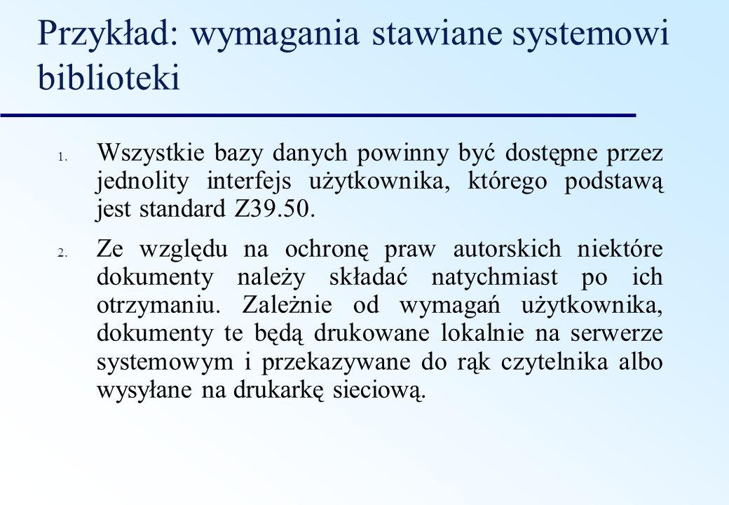 Przykład: wymagania stawiane systemowi biblioteki 1. Wszystkie bazy danych powinny być dostępne przez jednolity interfejs użytkownika, którego podstaw
