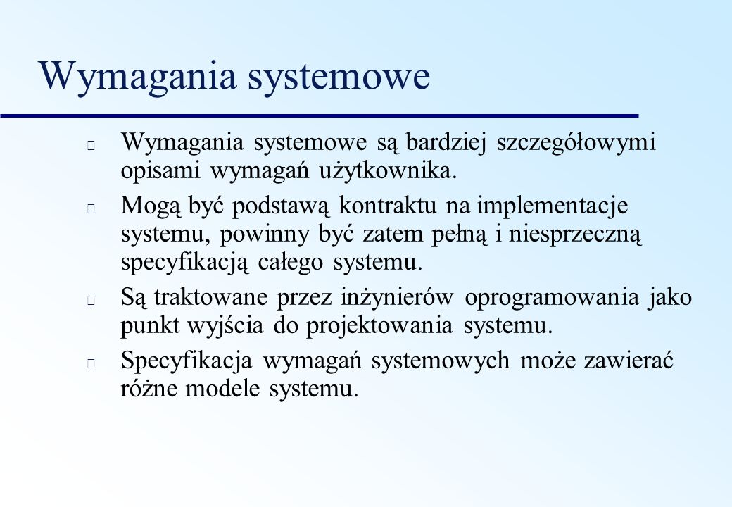 Wymagania systemowe Wymagania systemowe są bardziej szczegółowymi opisami wymagań użytkownika. Mogą być podstawą kontraktu na implementacje systemu, p