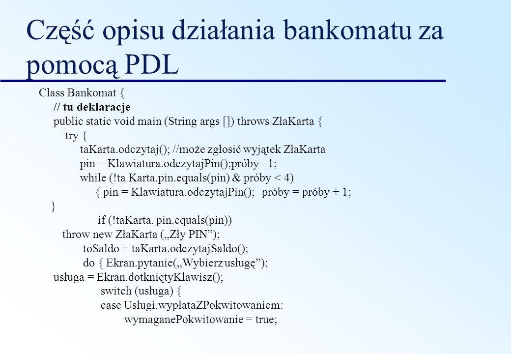 Część opisu działania bankomatu za pomocą PDL Class Bankomat { // tu deklaracje public static void main (String args []) throws ZłaKarta { try { taKar