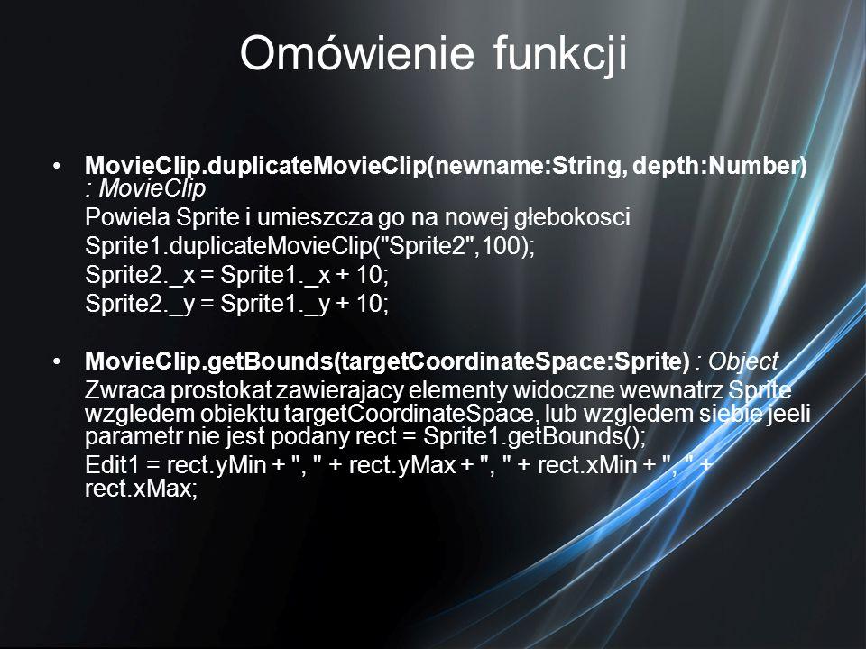 Omówienie funkcji MovieClip.duplicateMovieClip(newname:String, depth:Number) : MovieClip Powiela Sprite i umieszcza go na nowej głebokosci Sprite1.dup