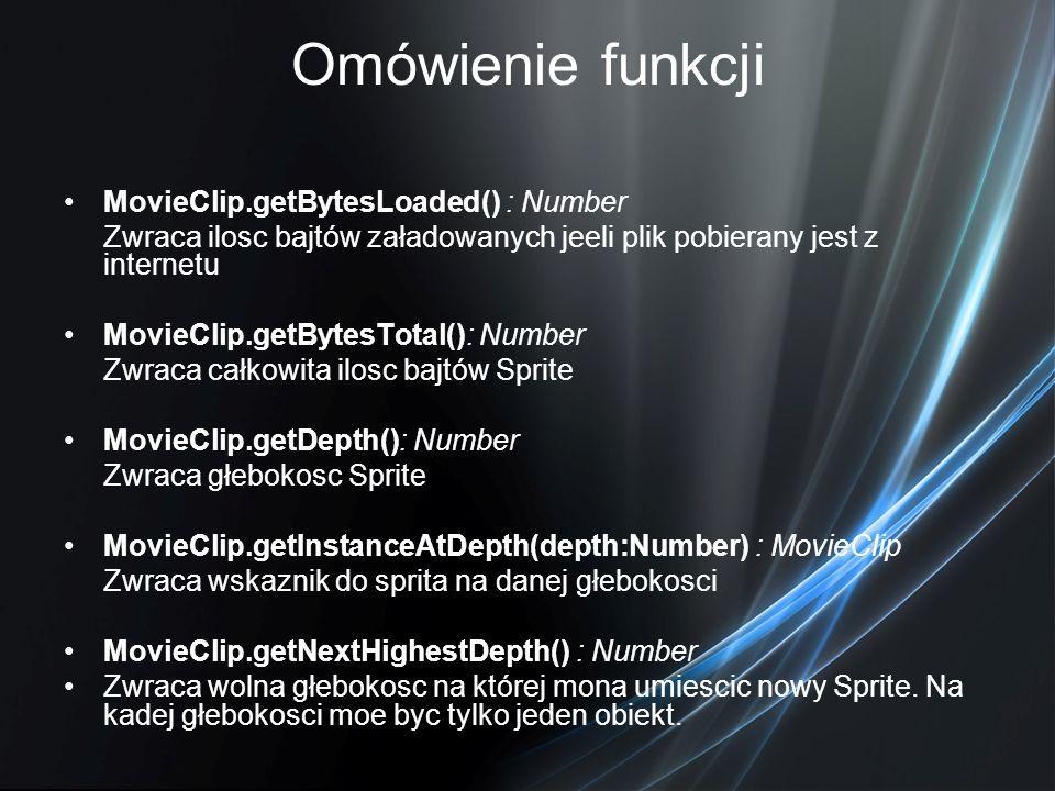 Omówienie funkcji MovieClip.getBytesLoaded() : Number Zwraca ilosc bajtów załadowanych jeeli plik pobierany jest z internetu MovieClip.getBytesTotal()