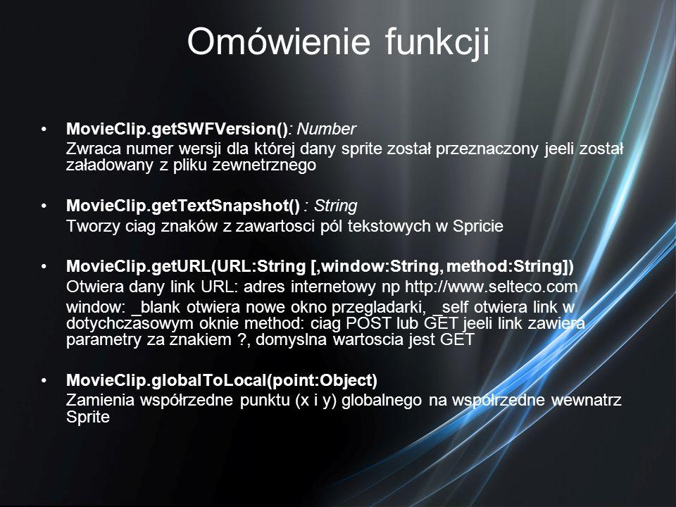 Omówienie funkcji MovieClip.getSWFVersion(): Number Zwraca numer wersji dla której dany sprite został przeznaczony jeeli został załadowany z pliku zew