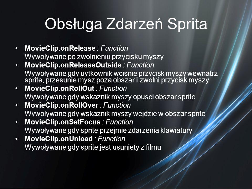 Obsługa Zdarzeń Sprita MovieClip.onRelease : Function Wywoływane po zwolnieniu przycisku myszy MovieClip.onReleaseOutside : Function Wywoływane gdy uy