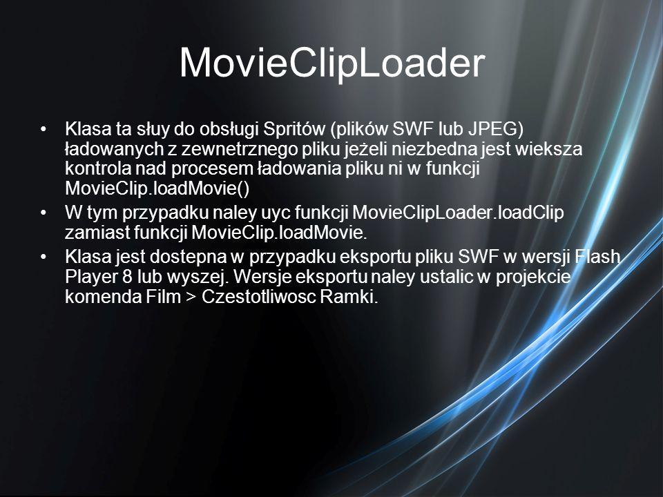MovieClipLoader Klasa ta słuy do obsługi Spritów (plików SWF lub JPEG) ładowanych z zewnetrznego pliku jeżeli niezbedna jest wieksza kontrola nad proc