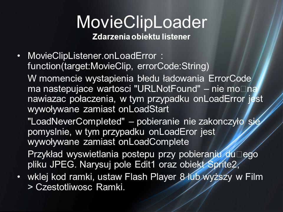 MovieClipLoader Zdarzenia obiektu listener MovieClipListener.onLoadError : function(target:MovieClip, errorCode:String) W momencie wystapienia błedu ł