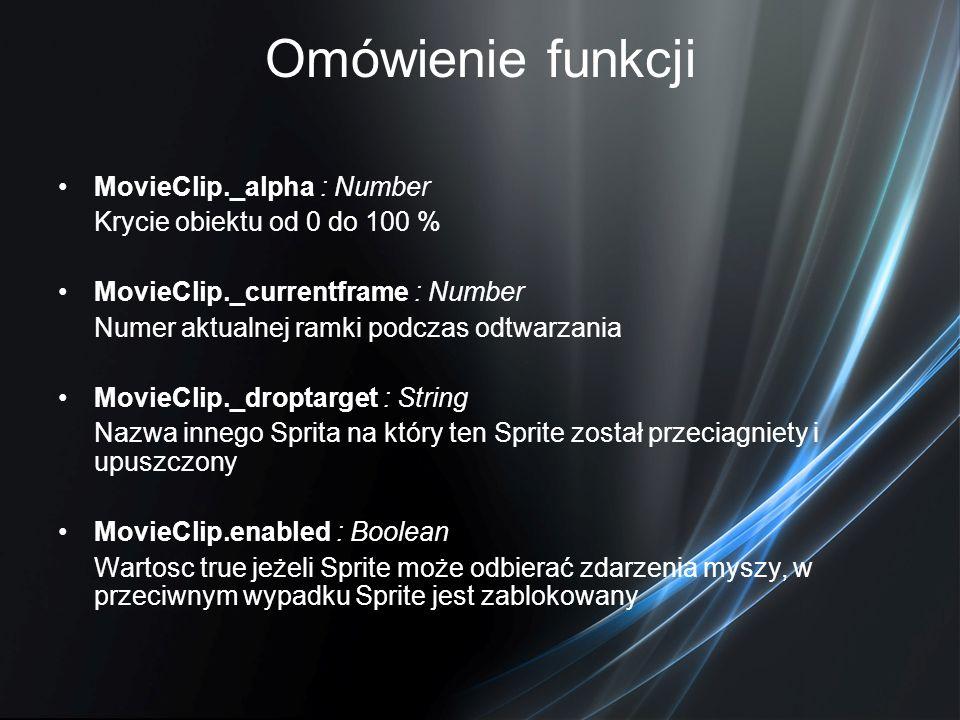 Omówienie funkcji MovieClip._alpha : Number Krycie obiektu od 0 do 100 % MovieClip._currentframe : Number Numer aktualnej ramki podczas odtwarzania Mo