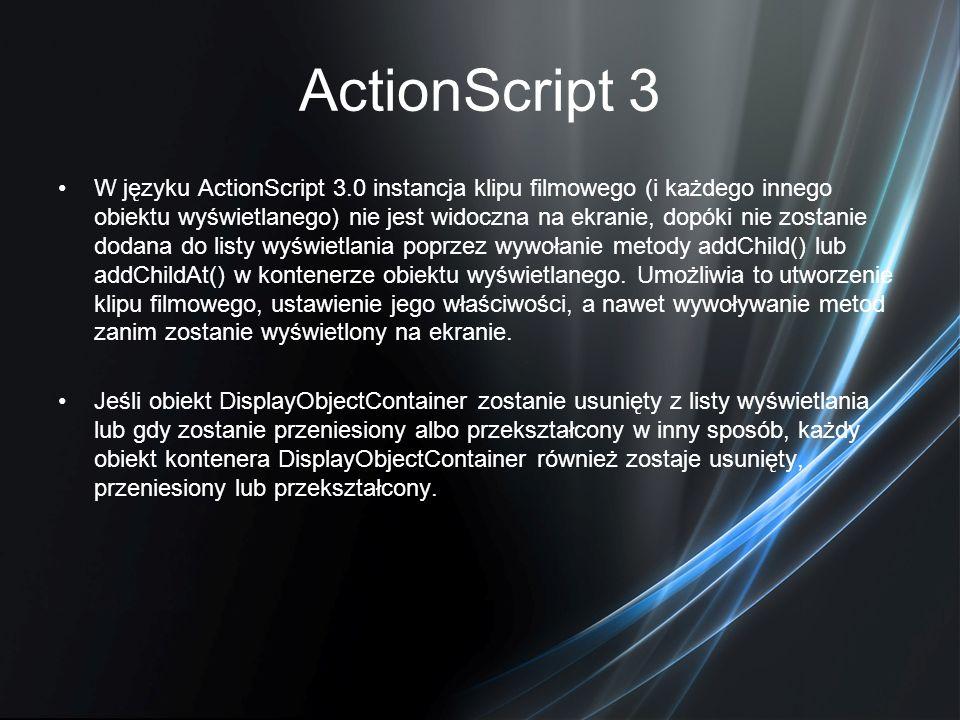 ActionScript 3 W języku ActionScript 3.0 instancja klipu filmowego (i każdego innego obiektu wyświetlanego) nie jest widoczna na ekranie, dopóki nie z