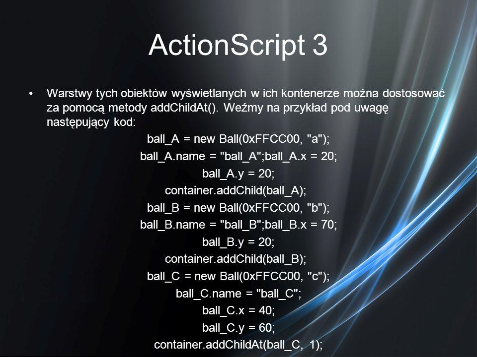 ActionScript 3 Warstwy tych obiektów wyświetlanych w ich kontenerze można dostosować za pomocą metody addChildAt(). Weźmy na przykład pod uwagę następ