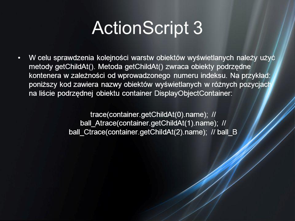 ActionScript 3 W celu sprawdzenia kolejności warstw obiektów wyświetlanych należy użyć metody getChildAt(). Metoda getChildAt() zwraca obiekty podrzęd