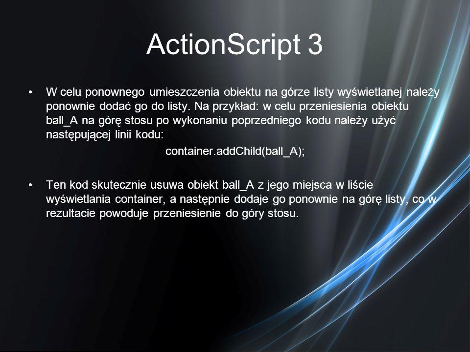 ActionScript 3 W celu ponownego umieszczenia obiektu na górze listy wyświetlanej należy ponownie dodać go do listy. Na przykład: w celu przeniesienia