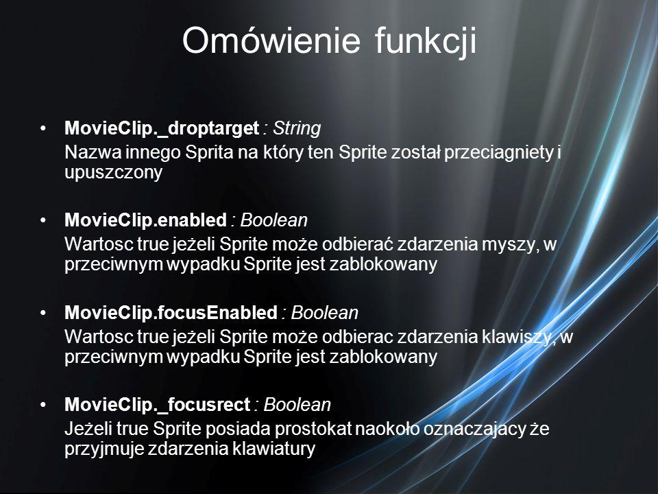 Omówienie funkcji MovieClip._droptarget : String Nazwa innego Sprita na który ten Sprite został przeciagniety i upuszczony MovieClip.enabled : Boolean