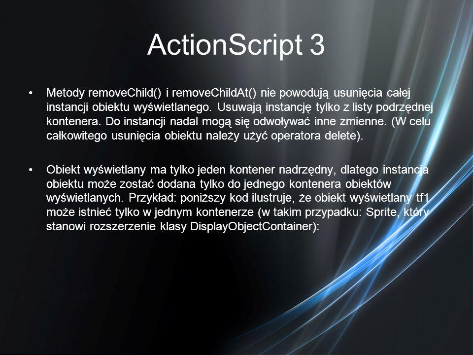 ActionScript 3 Metody removeChild() i removeChildAt() nie powodują usunięcia całej instancji obiektu wyświetlanego. Usuwają instancję tylko z listy po