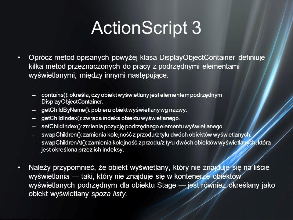 ActionScript 3 Oprócz metod opisanych powyżej klasa DisplayObjectContainer definiuje kilka metod przeznaczonych do pracy z podrzędnymi elementami wyśw