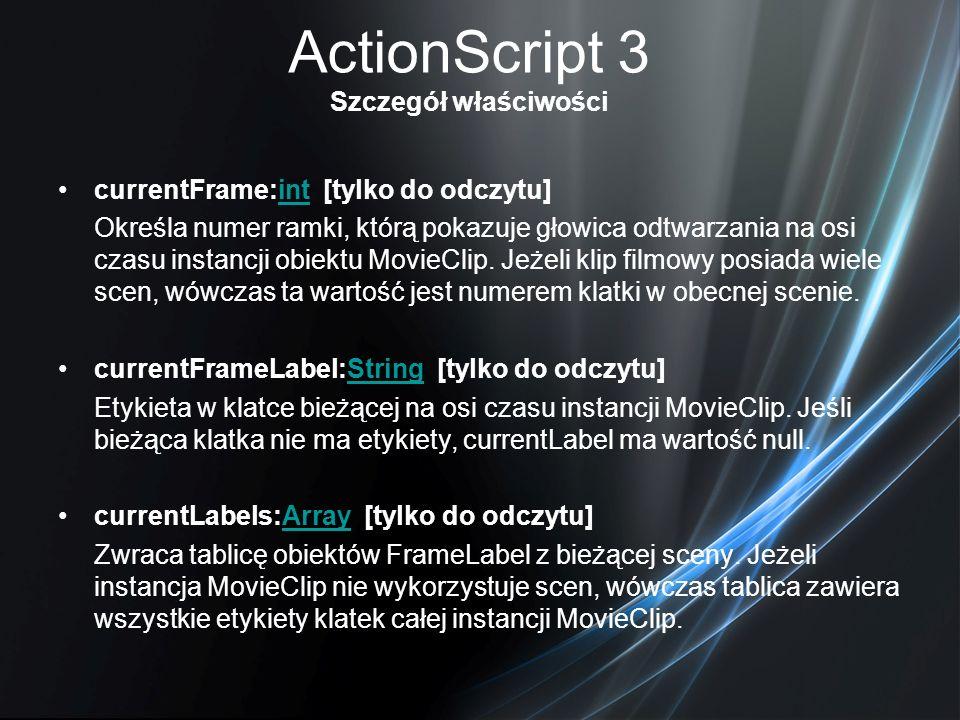ActionScript 3 Szczegół właściwości currentFrame:int [tylko do odczytu]int Określa numer ramki, którą pokazuje głowica odtwarzania na osi czasu instan