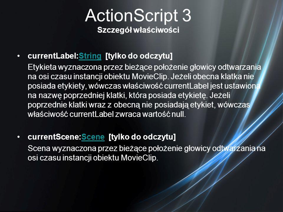 ActionScript 3 Szczegół właściwości currentLabel:String [tylko do odczytu]String Etykieta wyznaczona przez bieżące położenie głowicy odtwarzania na os