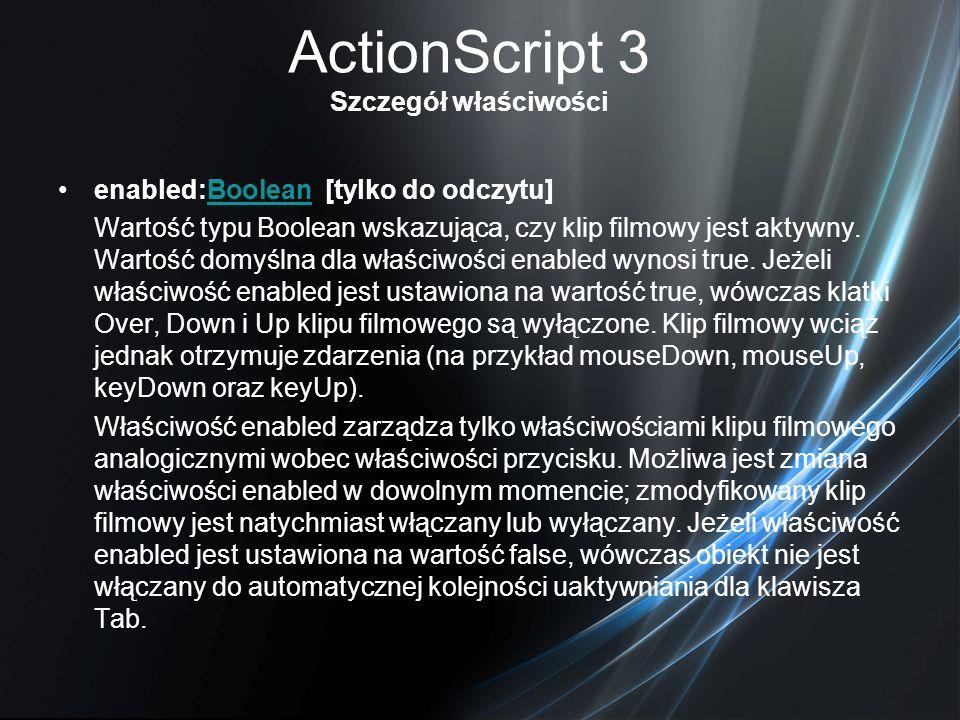 ActionScript 3 Szczegół właściwości enabled:Boolean [tylko do odczytu]Boolean Wartość typu Boolean wskazująca, czy klip filmowy jest aktywny. Wartość
