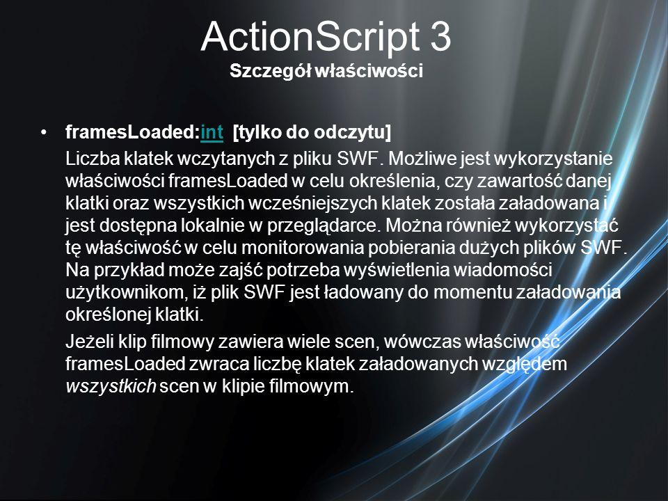 ActionScript 3 Szczegół właściwości framesLoaded:int [tylko do odczytu]int Liczba klatek wczytanych z pliku SWF. Możliwe jest wykorzystanie właściwośc