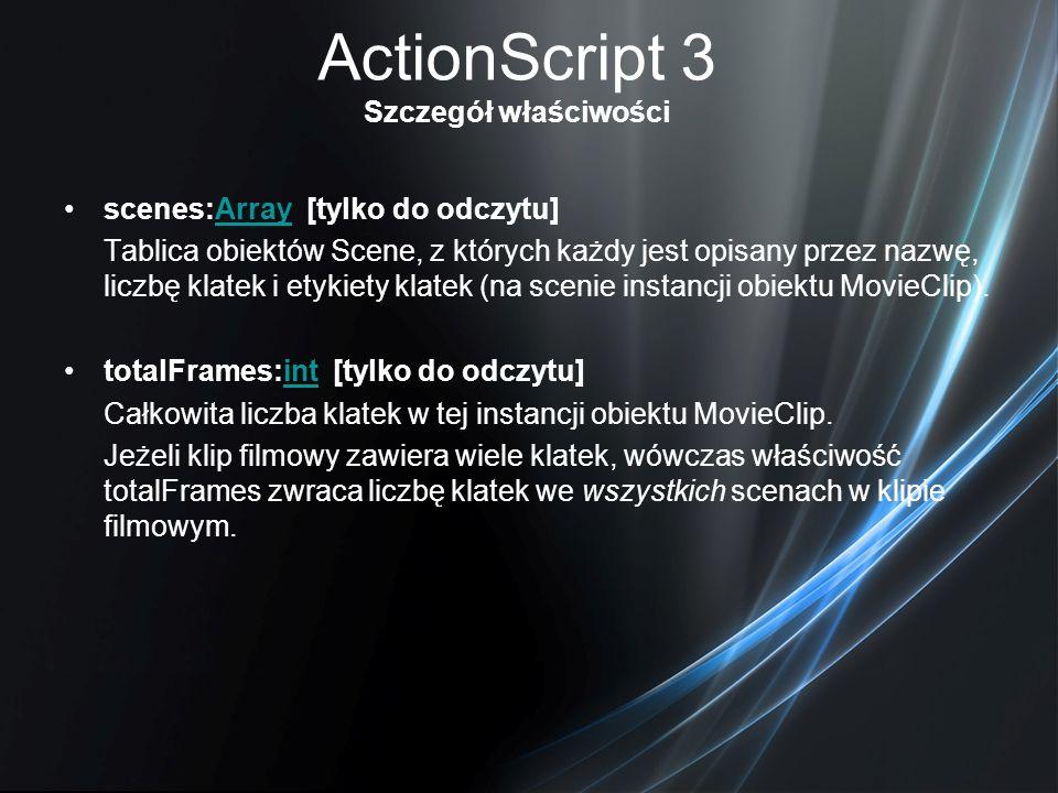 ActionScript 3 Szczegół właściwości scenes:Array [tylko do odczytu]Array Tablica obiektów Scene, z których każdy jest opisany przez nazwę, liczbę klat