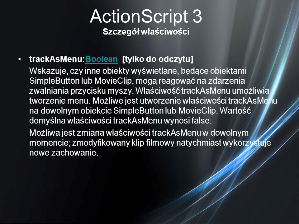 ActionScript 3 Szczegół właściwości trackAsMenu:Boolean [tylko do odczytu]Boolean Wskazuje, czy inne obiekty wyświetlane, będące obiektami SimpleButto
