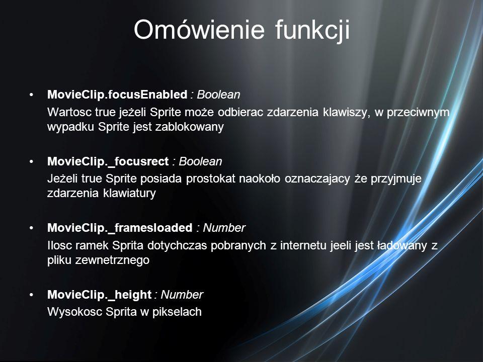 Omówienie funkcji MovieClip.focusEnabled : Boolean Wartosc true jeżeli Sprite może odbierac zdarzenia klawiszy, w przeciwnym wypadku Sprite jest zablo