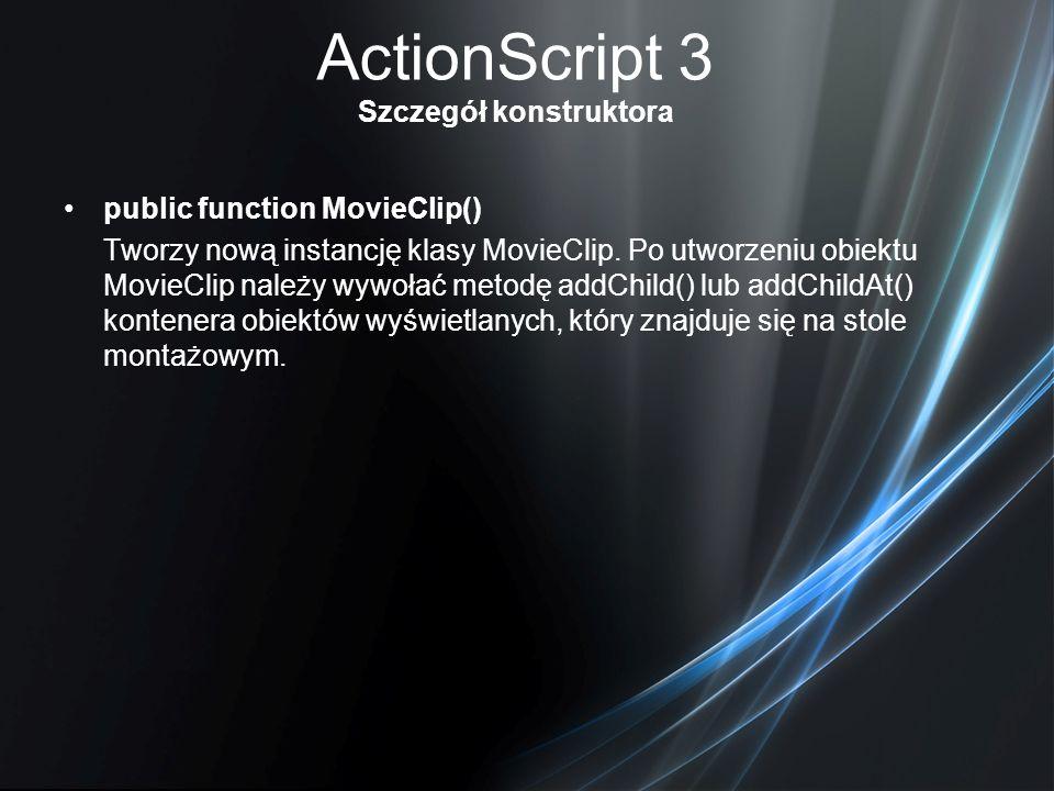ActionScript 3 Szczegół konstruktora public function MovieClip() Tworzy nową instancję klasy MovieClip. Po utworzeniu obiektu MovieClip należy wywołać