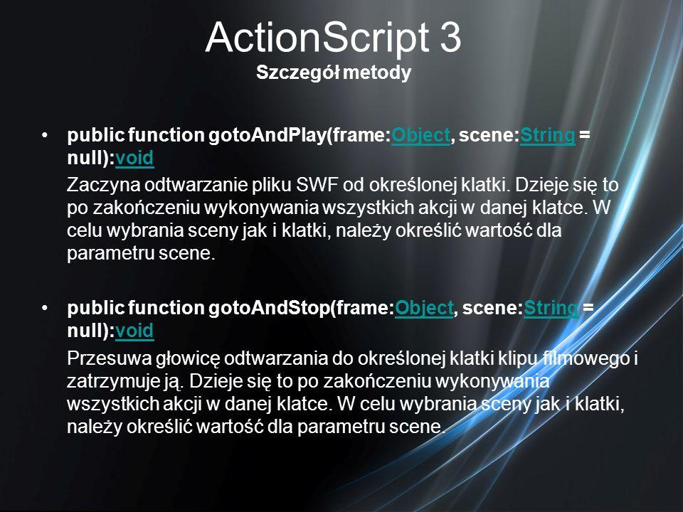 ActionScript 3 Szczegół metody public function gotoAndPlay(frame:Object, scene:String = null):voidObjectStringvoid Zaczyna odtwarzanie pliku SWF od ok