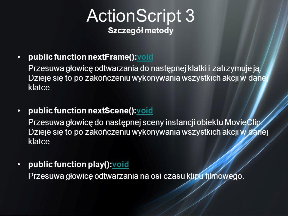 ActionScript 3 Szczegół metody public function nextFrame():voidvoid Przesuwa głowicę odtwarzania do następnej klatki i zatrzymuje ją. Dzieje się to po