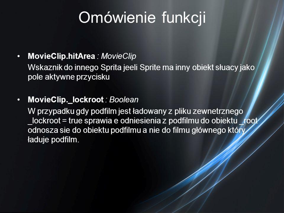 Omówienie funkcji MovieClip.hitArea : MovieClip Wskaznik do innego Sprita jeeli Sprite ma inny obiekt słuacy jako pole aktywne przycisku MovieClip._lo