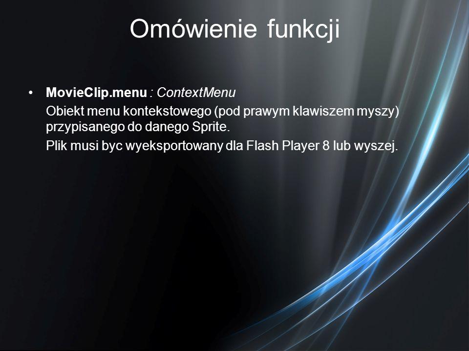 Omówienie funkcji MovieClip.menu : ContextMenu Obiekt menu kontekstowego (pod prawym klawiszem myszy) przypisanego do danego Sprite. Plik musi byc wye
