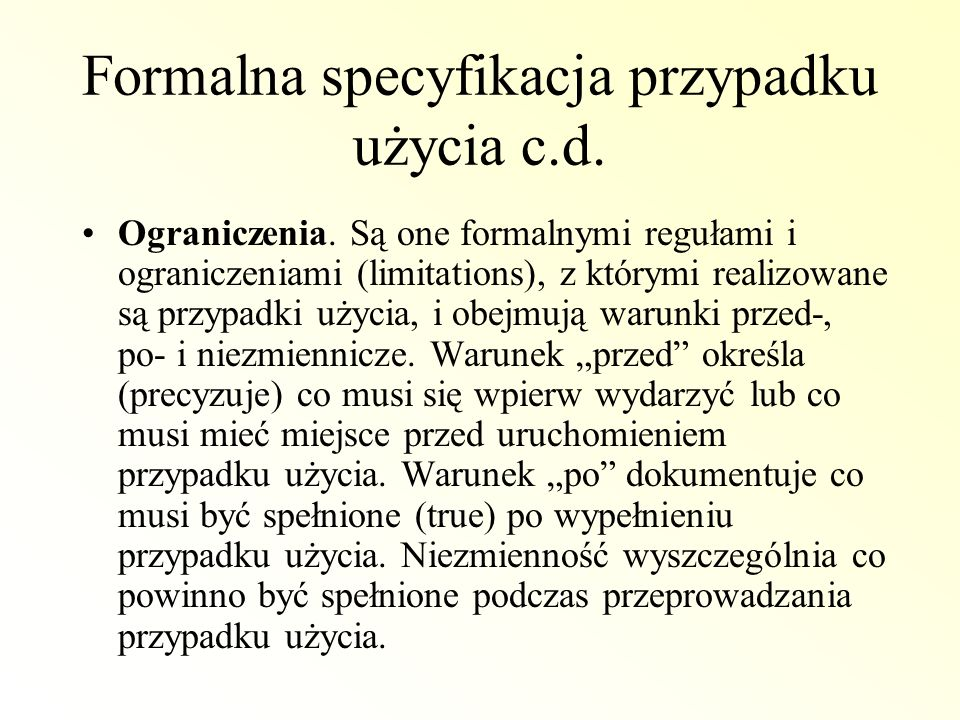 Formalna specyfikacja przypadku użycia c.d. Ograniczenia. Są one formalnymi regułami i ograniczeniami (limitations), z którymi realizowane są przypadk